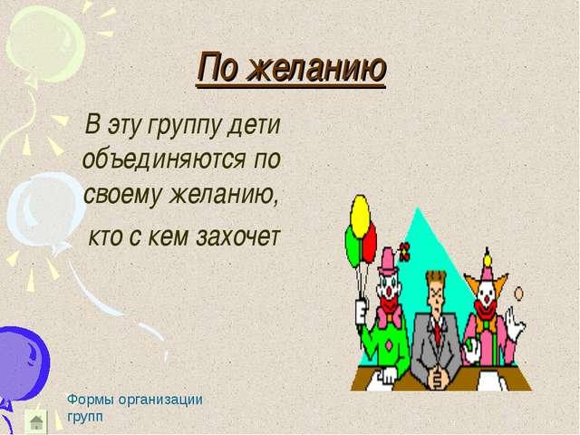 По желанию В эту группу дети объединяются по своему желанию, кто с кем захоче...