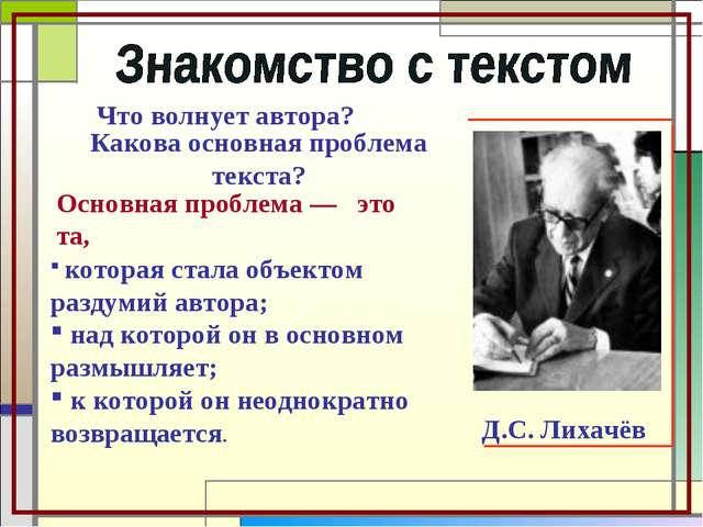 Что волнует автора? Д.С. Лихачёв Какова основная проблема текста? Основная пр...