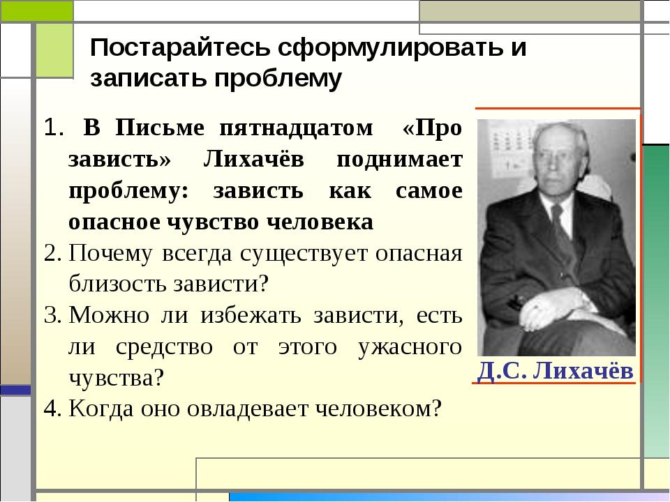 Д.С. Лихачёв В Письме пятнадцатом «Про зависть» Лихачёв поднимает проблему: з...