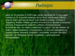 Либеро Двое из 14 игроков (с 2009 года, ранее назначался только один либеро и