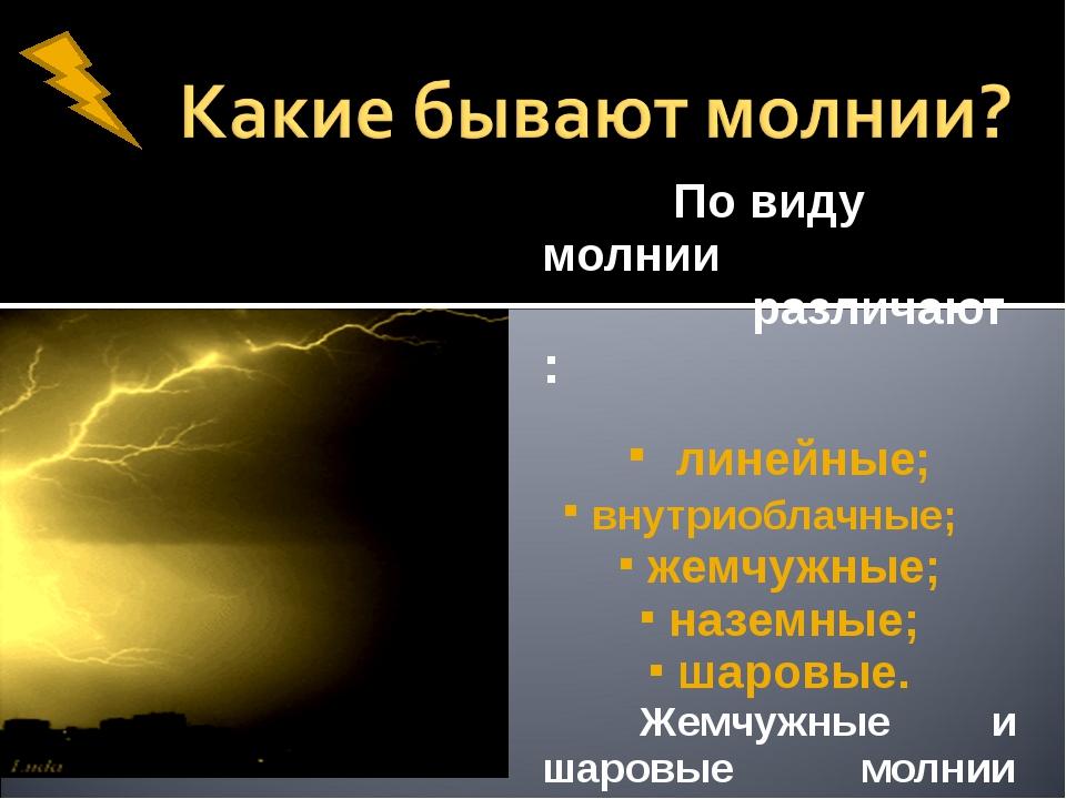По виду молнии различают : линейные; внутриоблачные; жемчужные; наземные; ша...