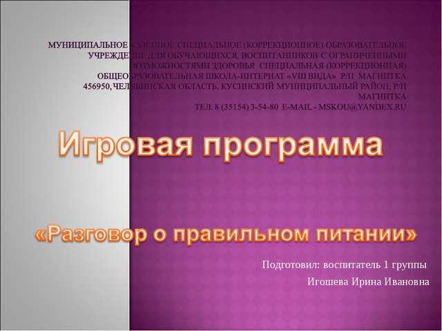 Подготовил: воспитатель 1 группы Игошева Ирина Ивановна