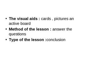 The visual aids : cards , pictures an active board Method of the lesson : ans