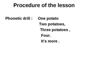 Procedure of the lesson Phonetic drill : One potato Two potatoes, Three potat