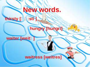 hungry [hungri] waiter [weitә] waitress [weitres] thirsty [Өә:sti ] New words.