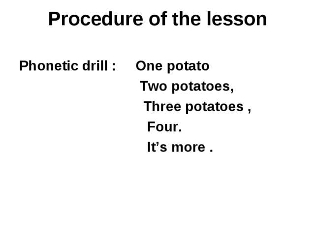 Procedure of the lesson Phonetic drill : One potato Two potatoes, Three potat...