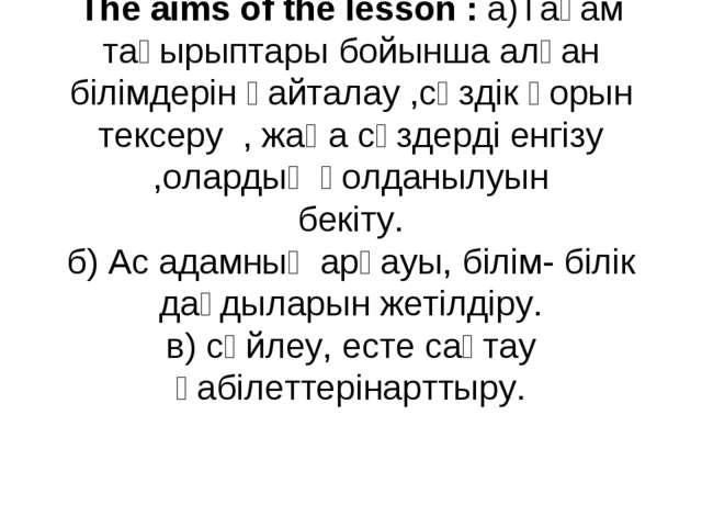 The aims of the lesson : а)Тағам тақырыптары бойынша алған білімдерін қайтал...