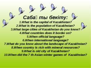 Сабақты бекіту: 1.What is the capital of Kazakhstan? 2.What is the populatio