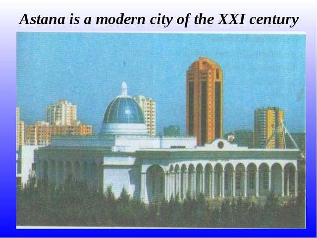 Astana is a modern city of the XXI century