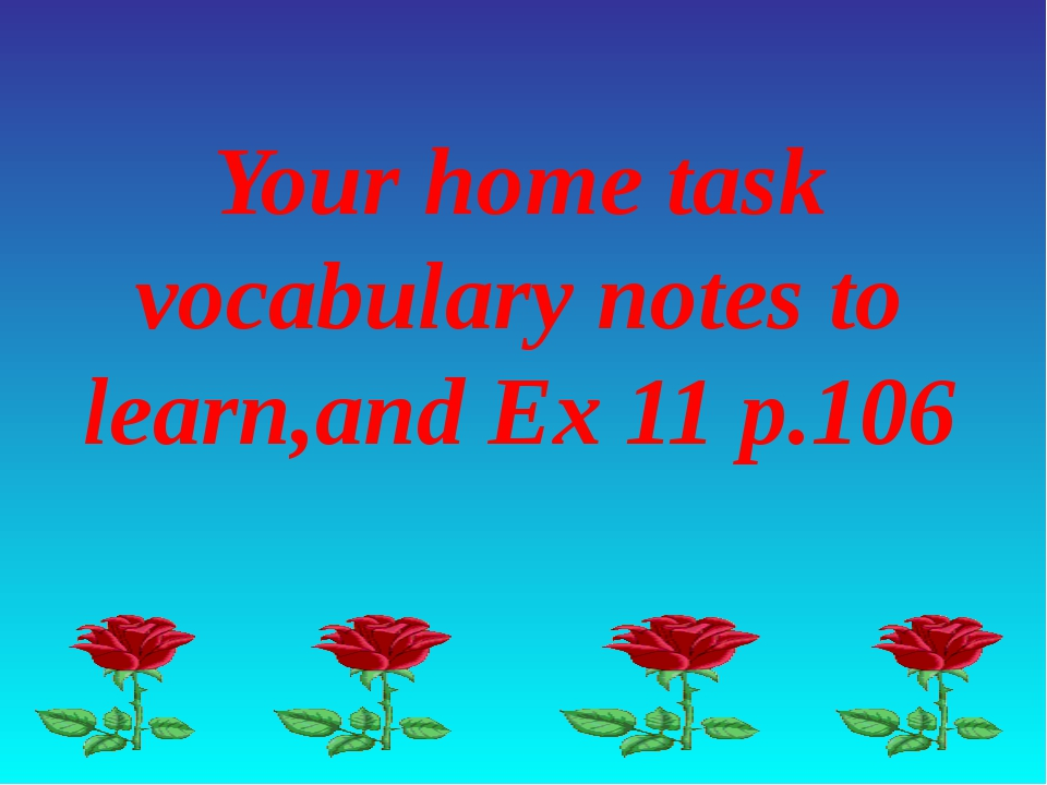 Your home task vocabulary notes to learn,and Ex 11 p.106