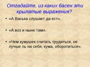 Отгадайте, из каких басен эти крылатые выражения? «А Васька слушает да ест».