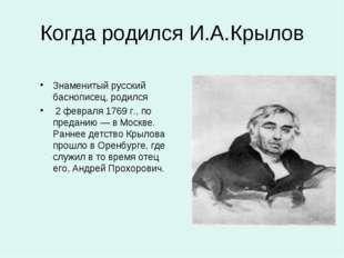 Когда родился И.А.Крылов Знаменитый русский баснописец, родился 2 февраля 176