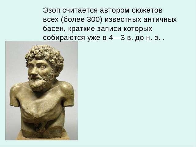 Эзоп считается автором сюжетов всех (более 300) известных античных басен, кра...