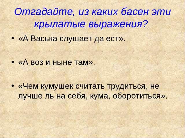 Отгадайте, из каких басен эти крылатые выражения? «А Васька слушает да ест»....