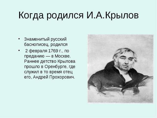 Когда родился И.А.Крылов Знаменитый русский баснописец, родился 2 февраля 176...