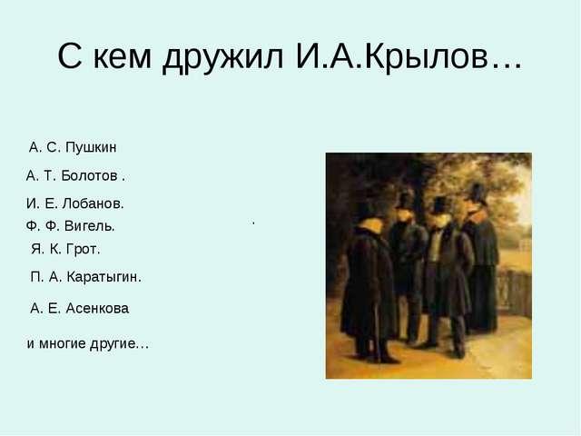 С кем дружил И.А.Крылов… А. С. Пушкин А. Т. Болотов . И. Е. Лобанов. Ф. Ф. Ви...