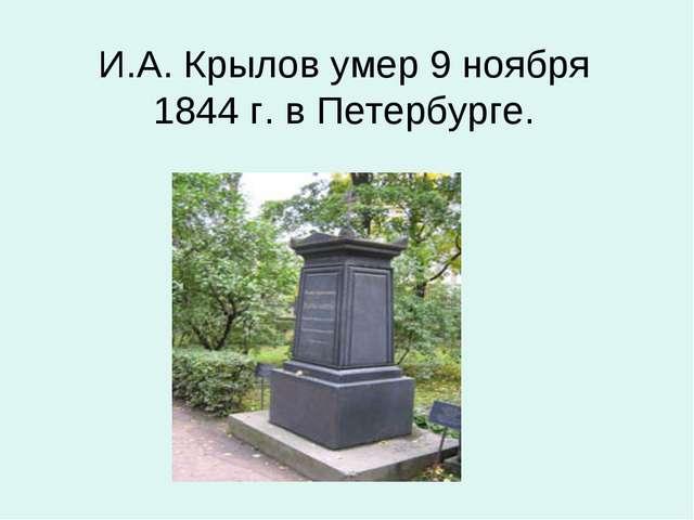 И.А. Крылов умер 9 ноября 1844 г. в Петербурге.