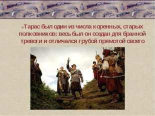 «Тарас был один из числа коренных, старых полковников: весь был он создан дл