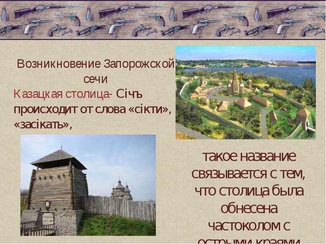 Возникновение Запорожской сечи Казацкая столица- Січъ происходит от слова «с...