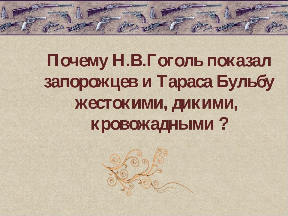 Почему Н.В.Гоголь показал запорожцев и Тараса Бульбу жестокими, дикими, кров...