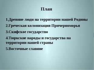 План  1.Древние люди на территории нашей Родины 2.Греческая колонизация При