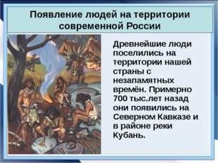 Появление людей на территории современной России Древнейшие люди поселились