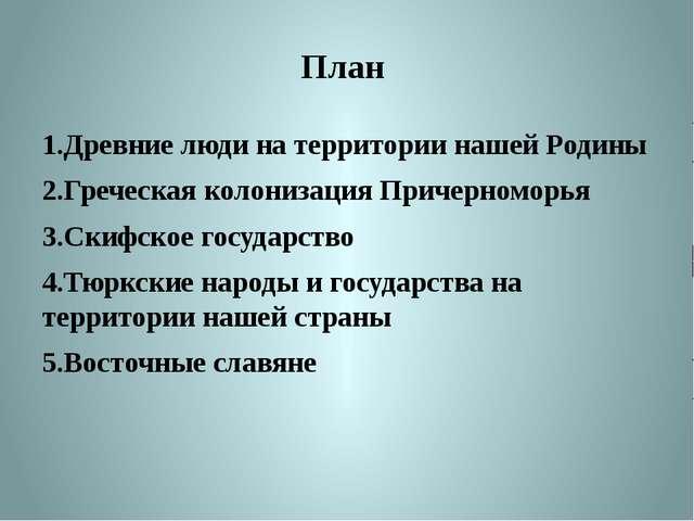 План  1.Древние люди на территории нашей Родины 2.Греческая колонизация При...