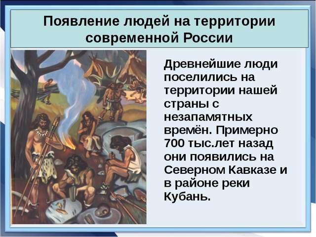 Появление людей на территории современной России Древнейшие люди поселились...