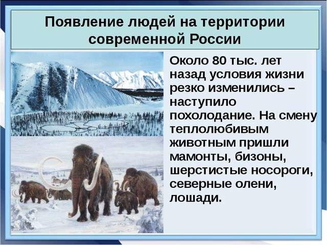 Появление людей на территории современной России Около 80 тыс. лет назад усл...