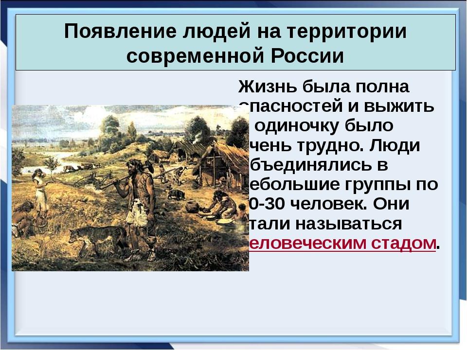 Появление людей на территории современной России Жизнь была полна опасностей...