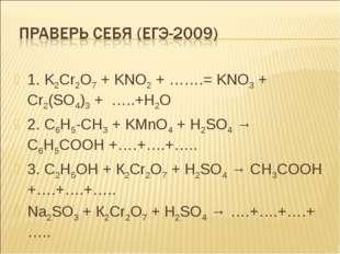 1. K2Cr2O7 + KNO2 + …….= KNO3 + Cr2(SO4)3 + …..+H2O 2. C6H5-CH3 + KMnO4 + H2S