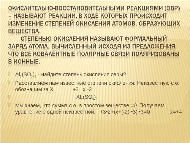 Al2(SO3)3 - найдите степень окисления серы? Расставляем нам известные степени...