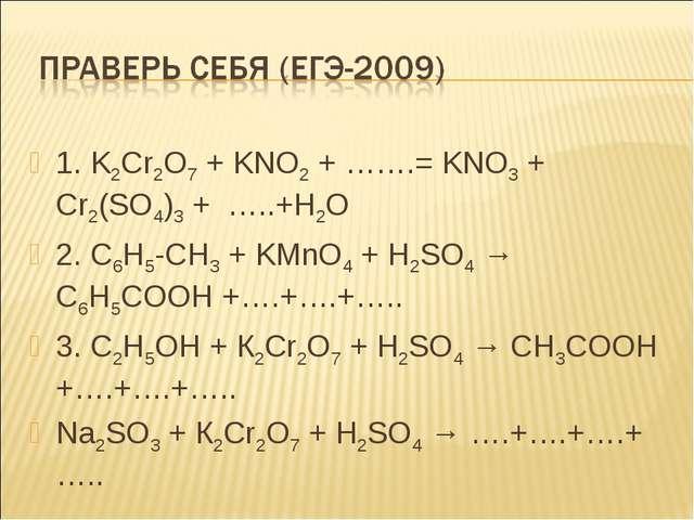 1. K2Cr2O7 + KNO2 + …….= KNO3 + Cr2(SO4)3 + …..+H2O 2. C6H5-CH3 + KMnO4 + H2S...