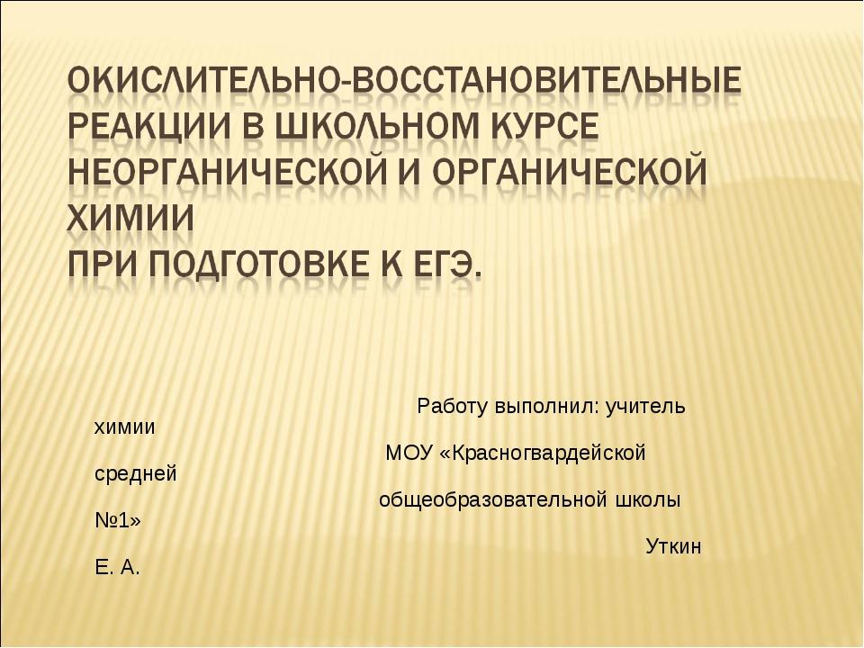 Работу выполнил: учитель химии МОУ «Красногвардейской средней общеобразовате...
