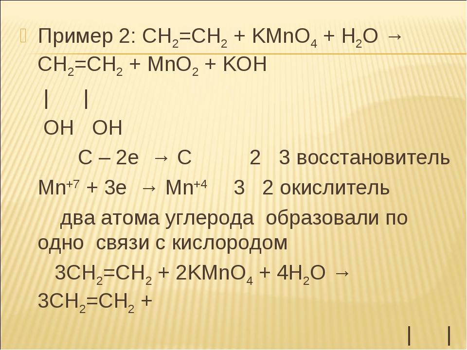Пример 2: СН2=СН2 + KМnO4 + Н2О → СН2=СН2 + MnO2 + KOH | | ОН ОН C – 2e → C 2...