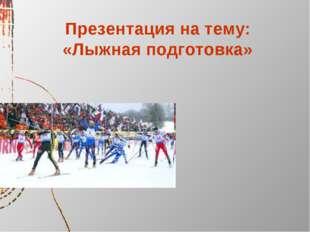 Презентация на тему: «Лыжная подготовка»