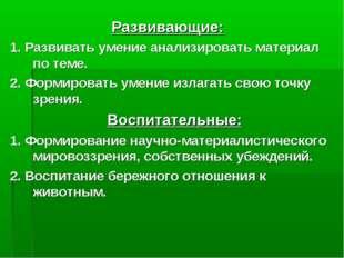 Развивающие: 1. Развивать умение анализировать материал по теме. 2. Формирова