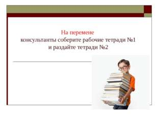 На перемене консультанты соберите рабочие тетради №1 и раздайте тетради №2
