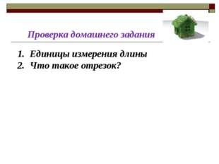 Проверка домашнего задания Единицы измерения длины Что такое отрезок?
