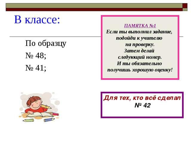 В классе: По образцу № 48; № 41; ПАМЯТКА №1 Если ты выполнил задание, подойди...