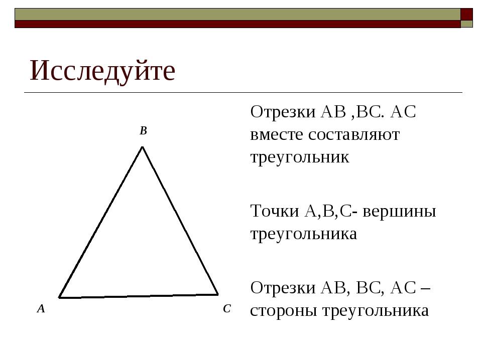 Исследуйте Отрезки АВ ,ВС. АС вместе составляют треугольник Точки А,В,С- верш...