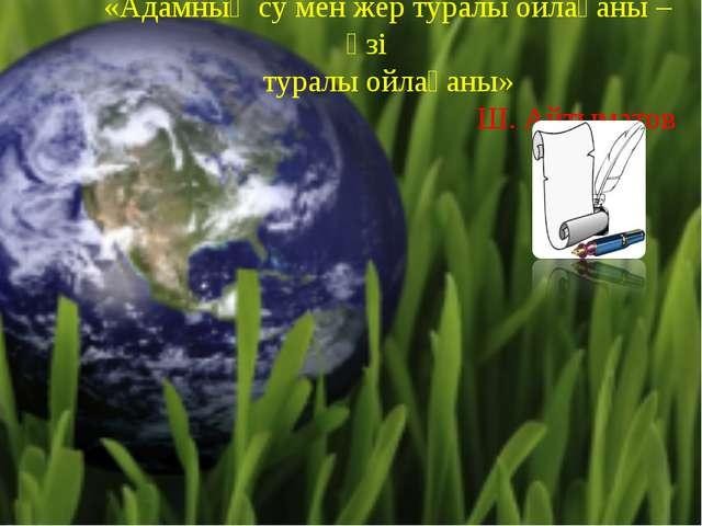 «Адамның су мен жер туралы ойлағаны – өзі туралы ойлағаны» Ш. Айтыматов