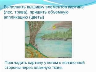 Выполнить вышивку элементов картины (лес, трава), пришить объемную аппликацию