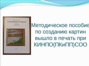 Методическое пособие по созданию картин вышло в печать при КИНПО(ПКиПП)СОО