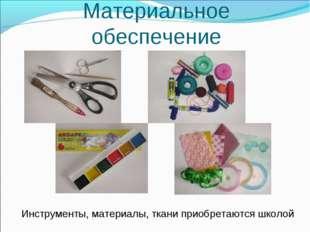 Материальное обеспечение Инструменты, материалы, ткани приобретаются школой