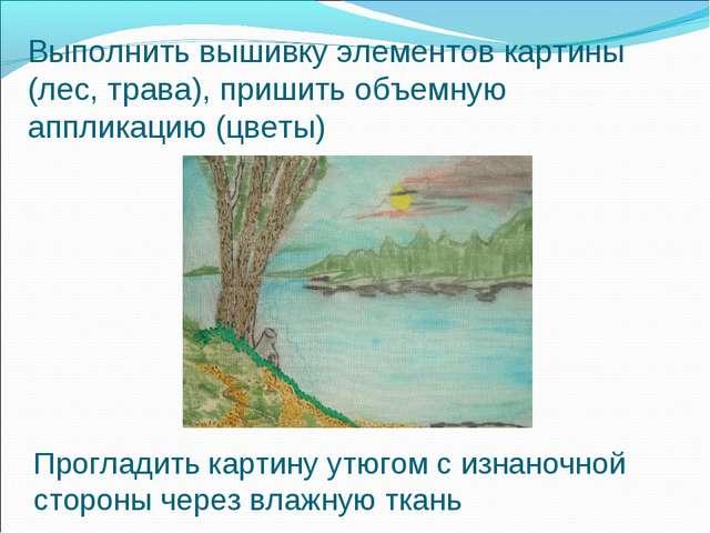 Выполнить вышивку элементов картины (лес, трава), пришить объемную аппликацию...