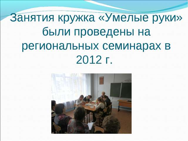 Занятия кружка «Умелые руки» были проведены на региональных семинарах в 2012 г.