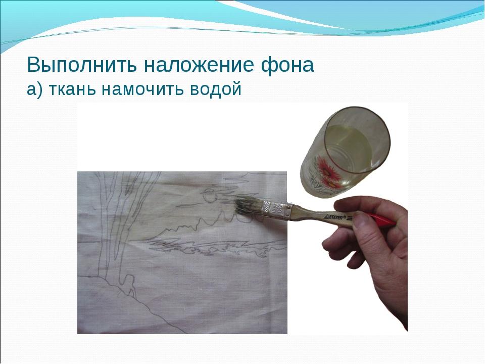 Выполнить наложение фона а) ткань намочить водой
