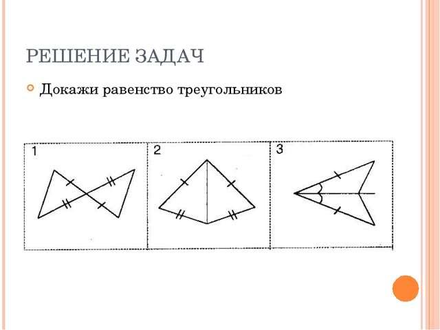 РЕШЕНИЕ ЗАДАЧ Докажи равенство треугольников