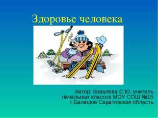 Здоровье человека Автор: Ковалева С.Ю. учитель начальных классов МОУ СОШ №15